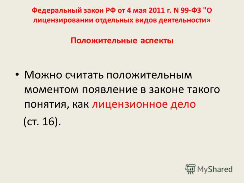 Федеральный закон РФ от 4 мая 2011 г. N 99-ФЗ О лицензировании отдельных видов деятельности» Положительные аспекты Можно считать положительным моментом появление в законе такого понятия, как лицензионное дело (ст. 16).