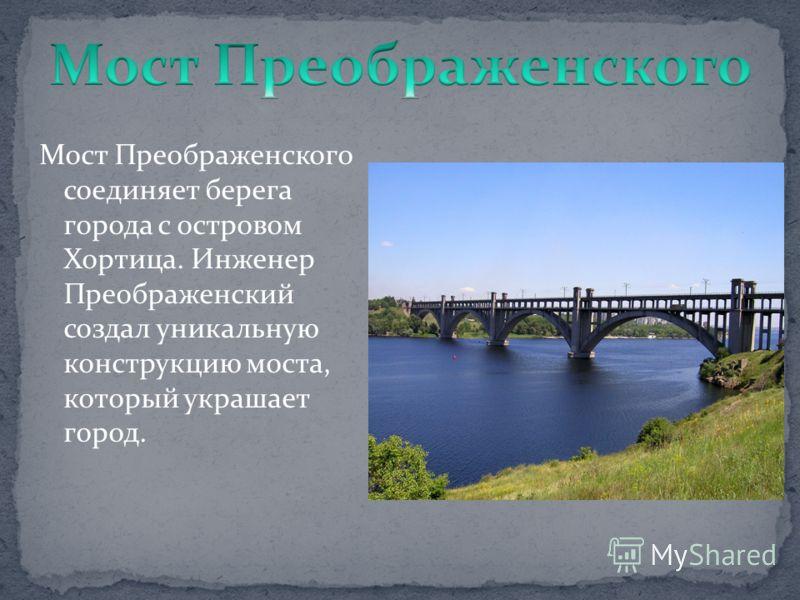 Мост Преображенского соединяет берега города с островом Хортица. Инженер Преображенский создал уникальную конструкцию моста, который украшает город.