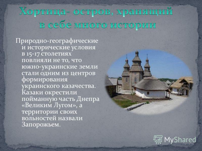 Природно-географические и исторические условия в 15-17 столетиях повлияли не то, что южно-украинские земли стали одним из центров формирования украинского казачества. Казаки окрестили пойманную часть Днепра «Великим Лугом», а территории своих вольнос