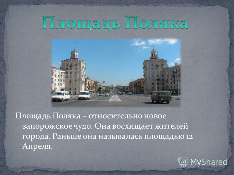 Площадь Поляка – относительно новое запорожское чудо. Она восхищает жителей города. Раньше она называлась площадью 12 Апреля.