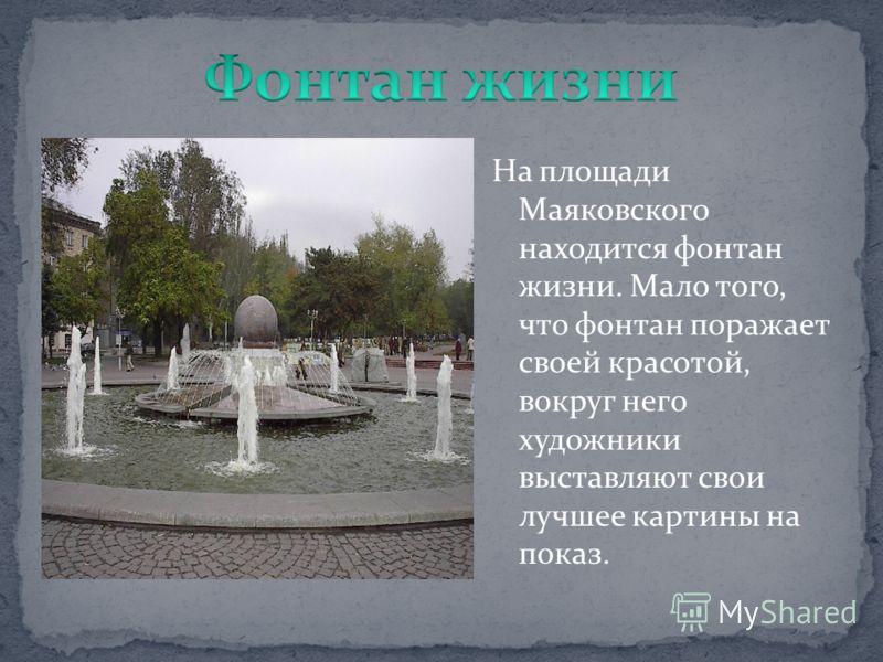На площади Маяковского находится фонтан жизни. Мало того, что фонтан поражает своей красотой, вокруг него художники выставляют свои лучшее картины на показ.