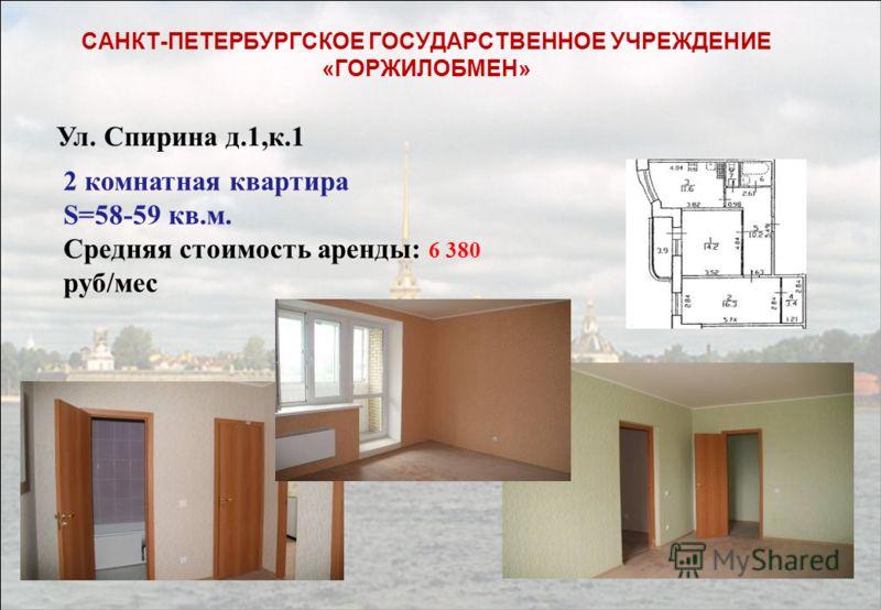 2 комнатная квартира S=58-59 кв.м. Средняя стоимость аренды: 6 380 руб/мес САНКТ-ПЕТЕРБУРГСКОЕ ГОСУДАРСТВЕННОЕ УЧРЕЖДЕНИЕ «ГОРЖИЛОБМЕН» Ул. Спирина д.1,к.1
