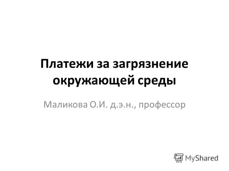 Платежи за загрязнение окружающей среды Маликова О.И. д.э.н., профессор