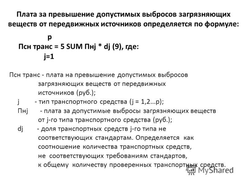 Плата за превышение допустимых выбросов загрязняющих веществ от передвижных источников определяется по формуле: p Псн транс = 5 SUM Пнj * dj (9), где: j=1 Псн транс - плата на превышение допустимых выбросов загрязняющих веществ от передвижных источни