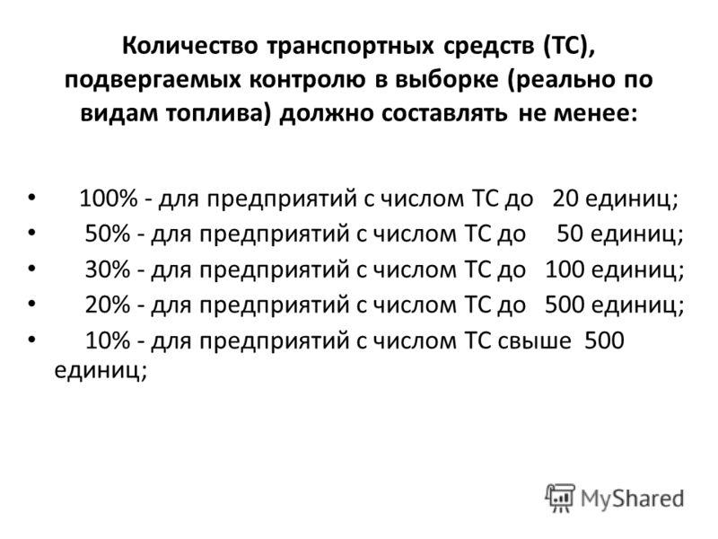 Количество транспортных средств (ТС), подвергаемых контролю в выборке (реально по видам топлива) должно составлять не менее: 100% - для предприятий с числом ТС до 20 единиц; 50% - для предприятий с числом ТС до 50 единиц; 30% - для предприятий с числ