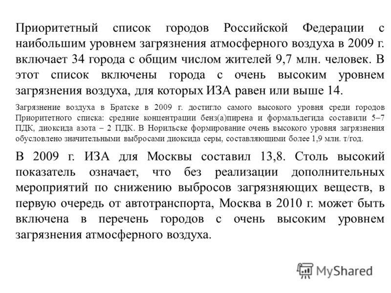 Приоритетный список городов Российской Федерации с наибольшим уровнем загрязнения атмосферного воздуха в 2009 г. включает 34 города с общим числом жителей 9,7 млн. человек. В этот список включены города с очень высоким уровнем загрязнения воздуха, дл