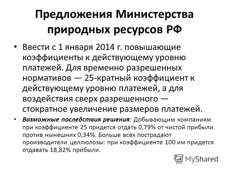 Предложения Министерства природных ресурсов РФ Ввести с 1 января 2014 г. повышающие коэффициенты к действующему уровню платежей. Для временно разрешенных нормативов 25-кратный коэффициент к действующему уровню платежей, а для воздействия сверх разреш