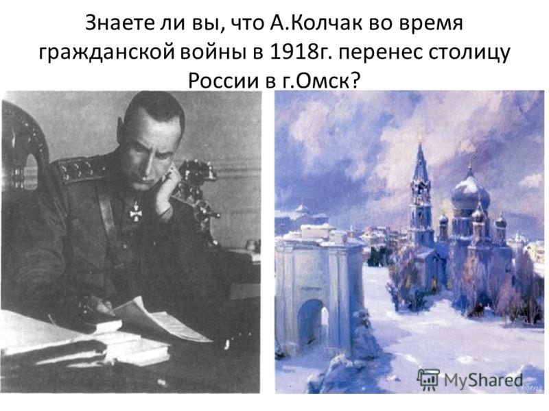 Знаете ли вы, что А.Колчак во время гражданской войны в 1918г. перенес столицу России в г.Омск?