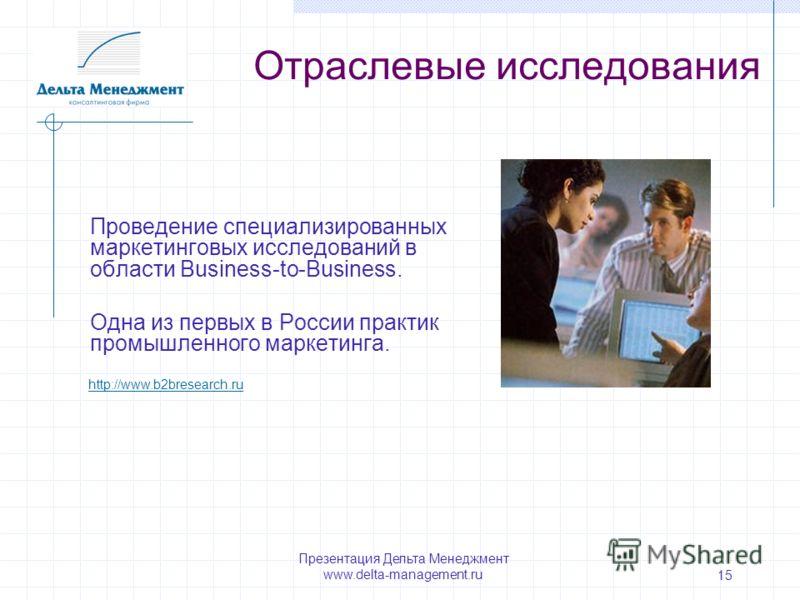 Презентация Дельта Менеджмент www.delta-management.ru 15 Проведение специализированных маркетинговых исследований в области Business-to-Business. Одна из первых в России практик промышленного маркетинга. Отраслевые исследования http://www.b2bresearch