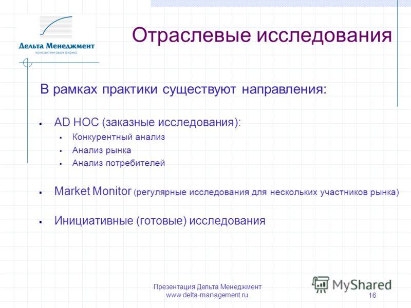 Презентация Дельта Менеджмент www.delta-management.ru 16 AD HOC (заказные исследования): Конкурентный анализ Анализ рынка Анализ потребителей Market Monitor (регулярные исследования для нескольких участников рынка) Инициативные (готовые) исследования