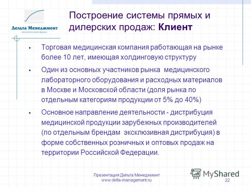 Презентация Дельта Менеджмент www.delta-management.ru 22 Торговая медицинская компания работающая на рынке более 10 лет, имеющая холдинговую структуру Один из основных участников рынка медицинского лабораторного оборудования и расходных материалов в