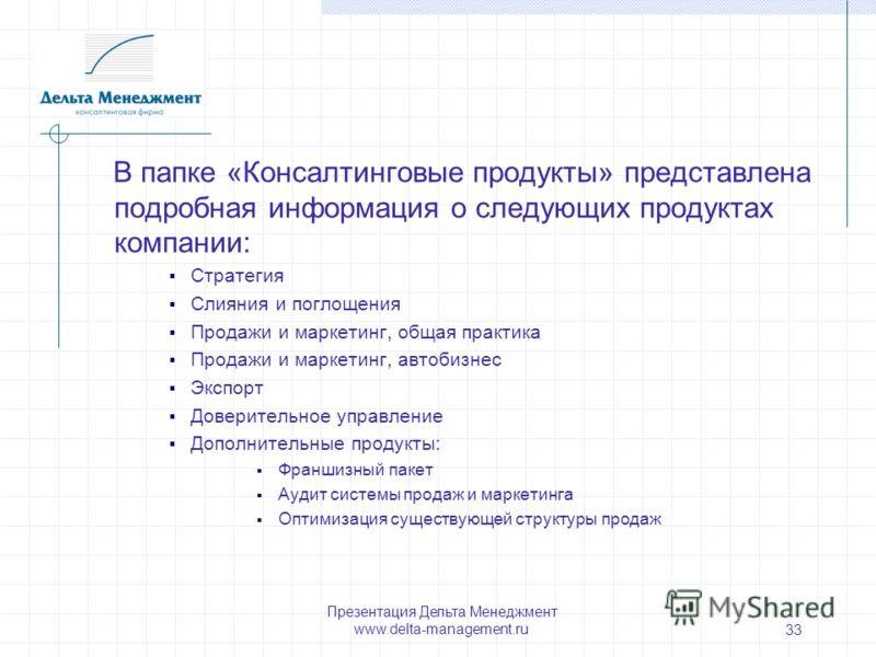 Презентация Дельта Менеджмент www.delta-management.ru 33 В папке «Консалтинговые продукты» представлена подробная информация о следующих продуктах компании: Стратегия Слияния и поглощения Продажи и маркетинг, общая практика Продажи и маркетинг, автоб