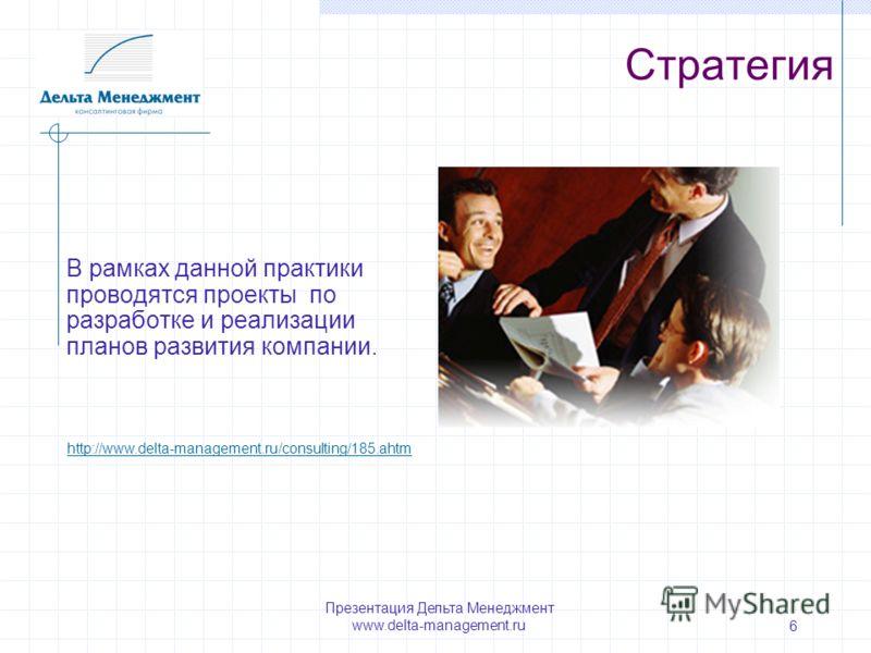 Презентация Дельта Менеджмент www.delta-management.ru 6 Стратегия В рамках данной практики проводятся проекты по разработке и реализации планов развития компании. http://www.delta-management.ru/consulting/185.ahtm