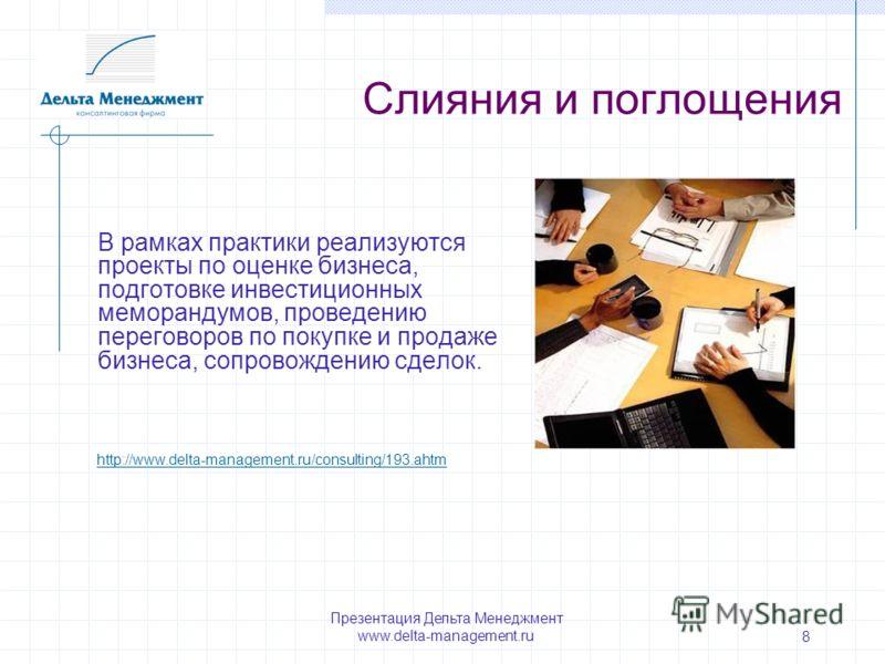 Презентация Дельта Менеджмент www.delta-management.ru 8 Слияния и поглощения В рамках практики реализуются проекты по оценке бизнеса, подготовке инвестиционных меморандумов, проведению переговоров по покупке и продаже бизнеса, сопровождению сделок. h