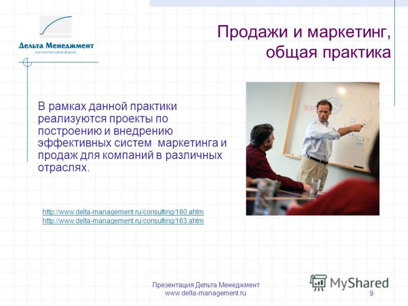 Презентация Дельта Менеджмент www.delta-management.ru 9 Продажи и маркетинг, общая практика В рамках данной практики реализуются проекты по построению и внедрению эффективных систем маркетинга и продаж для компаний в различных отраслях. http://www.de