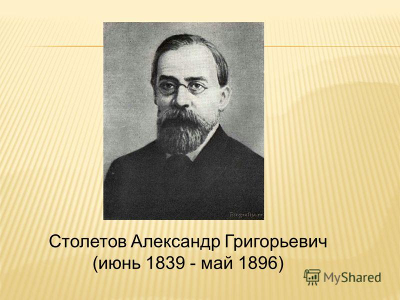Столетов Александр Григорьевич (июнь 1839 - май 1896)