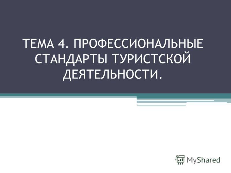ТЕМА 4. ПРОФЕССИОНАЛЬНЫЕ СТАНДАРТЫ ТУРИСТСКОЙ ДЕЯТЕЛЬНОСТИ.