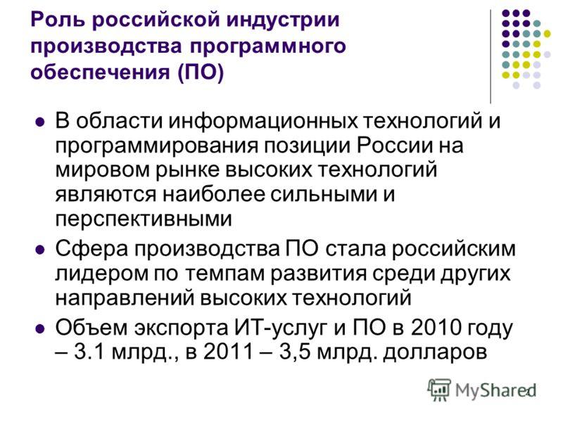 2 Роль российской индустрии производства программного обеспечения (ПО) В области информационных технологий и программирования позиции России на мировом рынке высоких технологий являются наиболее сильными и перспективными Сфера производства ПО стала р