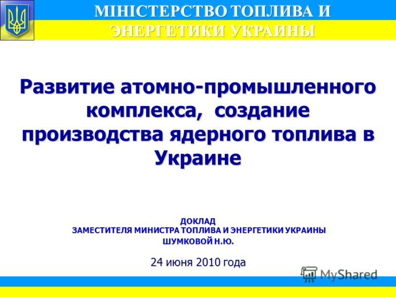1 Развитие атомно-промышленного комплекса, создание производства ядерного топлива в Украине ДОКЛАД ЗАМЕСТИТЕЛЯ МИНИСТРА ТОПЛИВА И ЭНЕРГЕТИКИ УКРАИНЫ ШУМКОВОЙ Н.Ю. 24 июня 2010 года