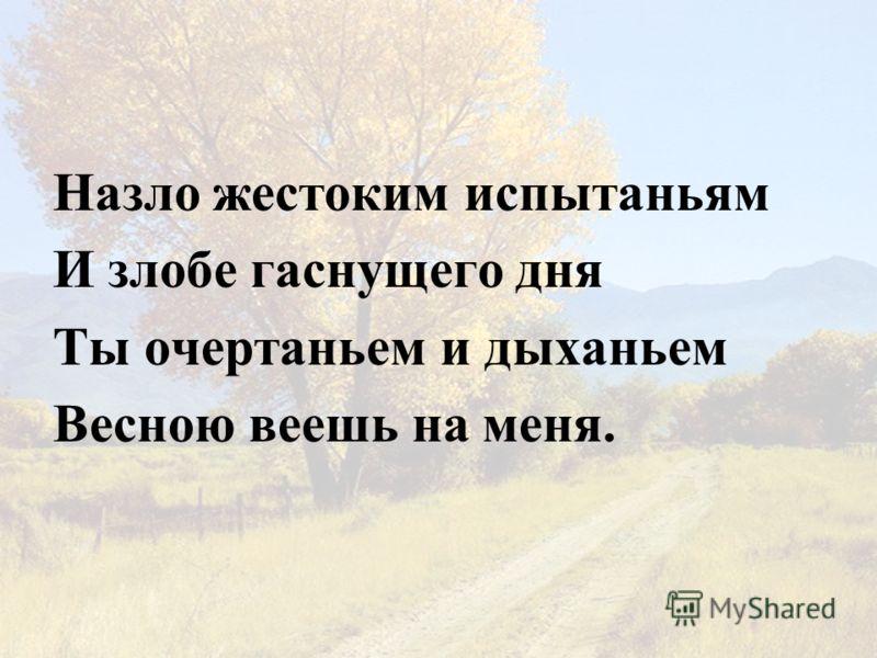 Назло жестоким испытаньям И злобе гаснущего дня Ты очертаньем и дыханьем Весною веешь на меня.