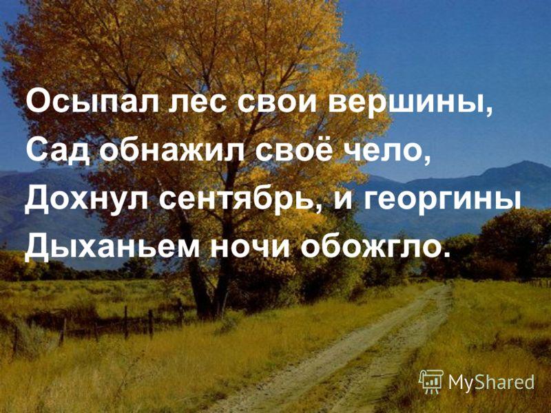 Осыпал лес свои вершины, Сад обнажил своё чело, Дохнул сентябрь, и георгины Дыханьем ночи обожгло.