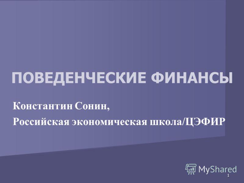 1 ПОВЕДЕНЧЕСКИЕ ФИНАНСЫ Константин Сонин, Российская экономическая школа/ЦЭФИР