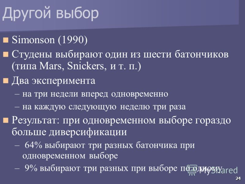 24 Другой выбор Simonson (1990) Студены выбирают один из шести батончиков (типа Mars, Snickers, и т. п.) Два эксперимента –на три недели вперед одновременно –на каждую следующую неделю три раза Результат: при одновременном выборе гораздо больше дивер