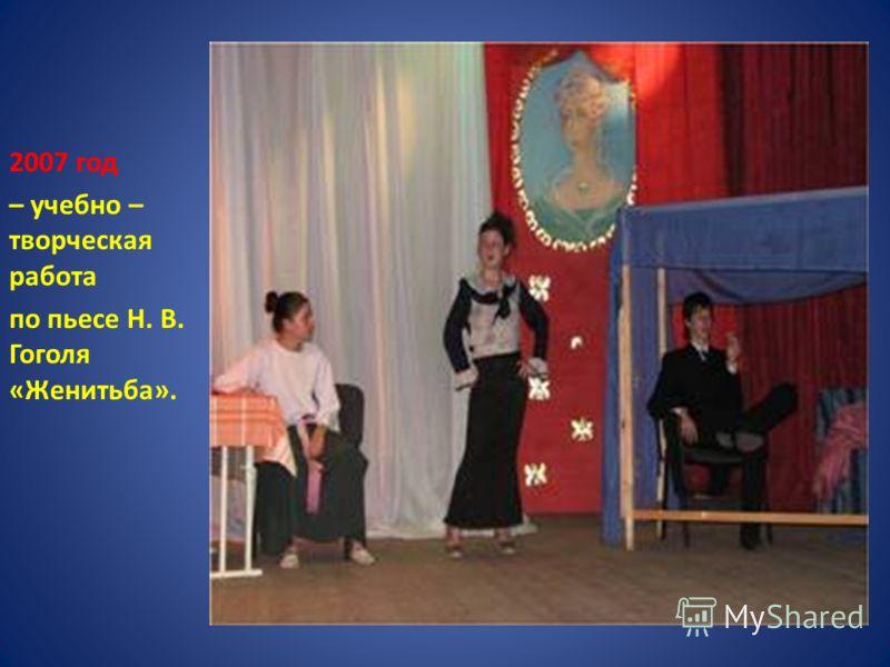 2007 год – учебно – творческая работа по пьесе Н. В. Гоголя «Женитьба».