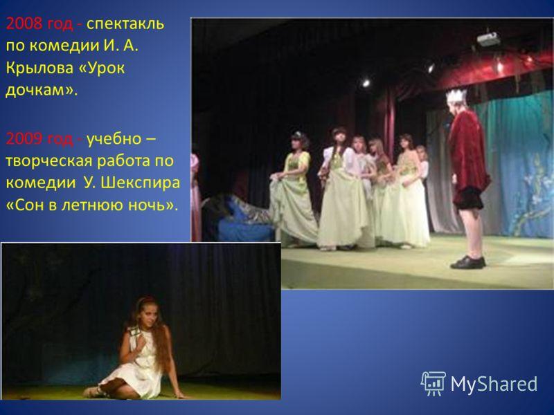 2008 год - спектакль по комедии И. А. Крылова «Урок дочкам». 2009 год - учебно – творческая работа по комедии У. Шекспира «Сон в летнюю ночь».
