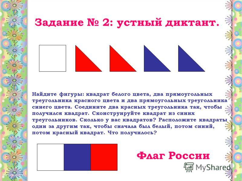 Задание 2: устный диктант. Найдите фигуры: квадрат белого цвета, два прямоугольных треугольника красного цвета и два прямоугольных треугольника синего цвета. Соедините два красных треугольника так, чтобы получился квадрат. Сконструируйте квадрат из с