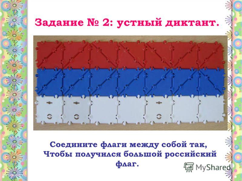 Задание 2: устный диктант. Соедините флаги между собой так, Чтобы получился большой российский флаг.