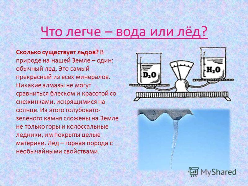 Что легче – вода или лёд? Сколько существует льдов? В природе на нашей Земле – один: обычный лед. Это самый прекрасный из всех минералов. Никакие алмазы не могут сравниться блеском и красотой со снежинками, искрящимися на солнце. Из этого голубовато-