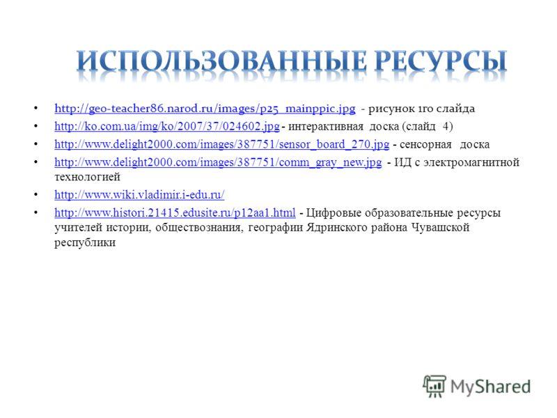 http://geo-teacher86.narod.ru/images/p25_mainppic.jpg - рисунок 1го слайда http://geo-teacher86.narod.ru/images/p25_mainppic.jpg http://ko.com.ua/img/ko/2007/37/024602.jpg - интерактивная доска (слайд 4) http://ko.com.ua/img/ko/2007/37/024602.jpg htt