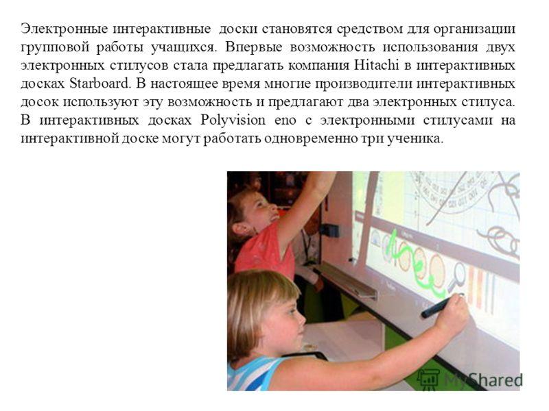 Электронные интерактивные доски становятся средством для организации групповой работы учащихся. Впервые возможность использования двух электронных стилусов стала предлагать компания Hitachi в интерактивных досках Starboard. В настоящее время многие п