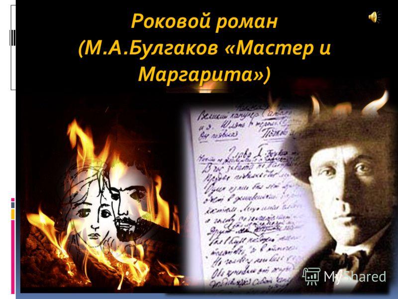 Роковой роман (М.А.Булгаков «Мастер и Маргарита»)