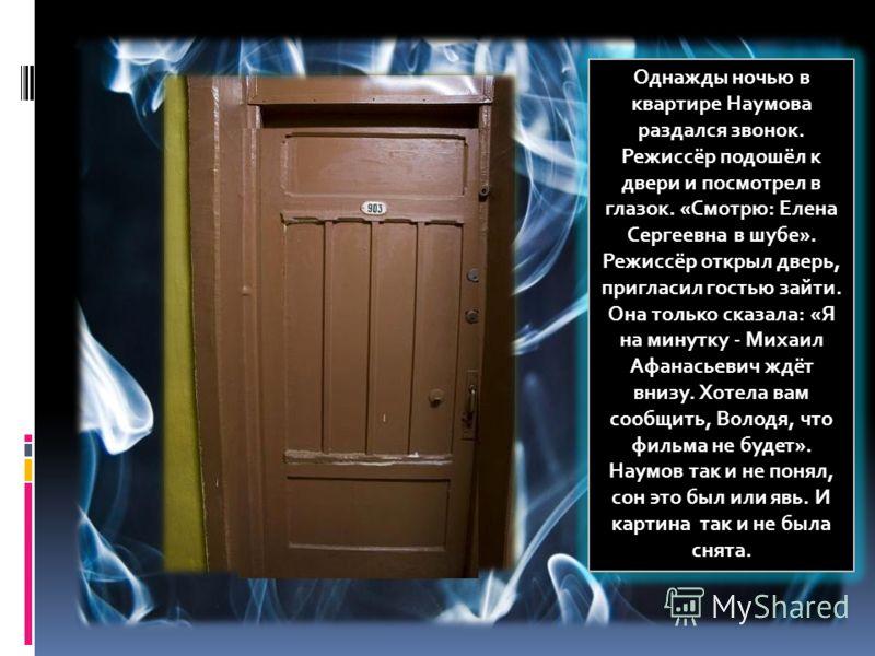 Однажды ночью в квартире Наумова раздался звонок. Режиссёр подошёл к двери и посмотрел в глазок. «Смотрю: Елена Сергеевна в шубе». Режиссёр открыл дверь, пригласил гостью зайти. Она только сказала: «Я на минутку - Михаил Афанасьевич ждёт внизу. Хотел