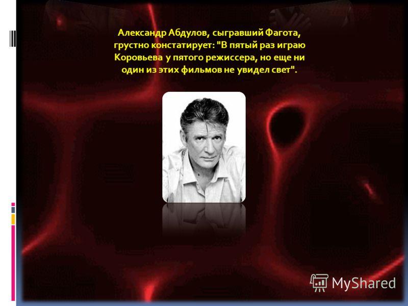 Александр Абдулов, сыгравший Фагота, грустно констатирует: В пятый раз играю Коровьева у пятого режиссера, но еще ни один из этих фильмов не увидел свет.