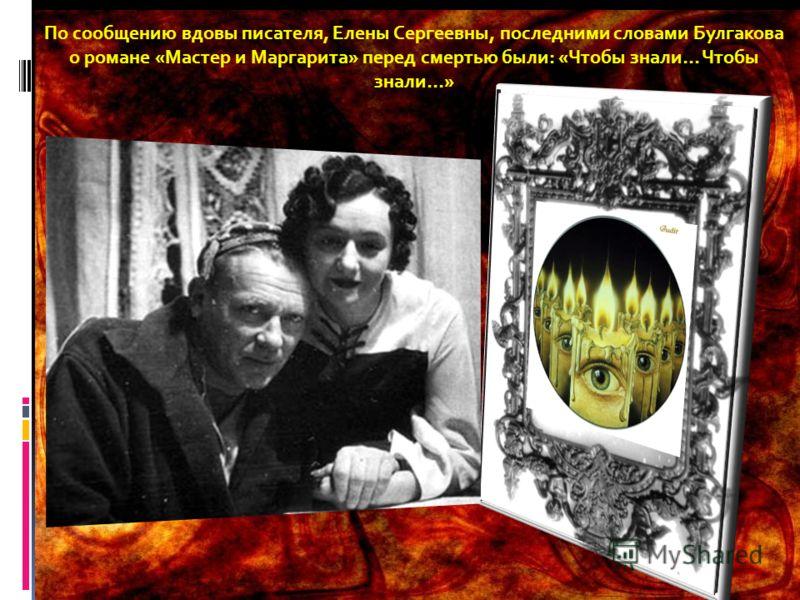 По сообщению вдовы писателя, Елены Сергеевны, последними словами Булгакова о романе «Мастер и Маргарита» перед смертью были: «Чтобы знали… Чтобы знали…»