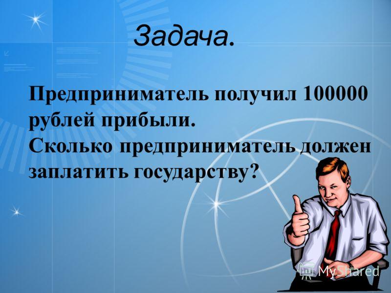 Задача. Предприниматель получил 100000 рублей прибыли. Сколько предприниматель должен заплатить государству?