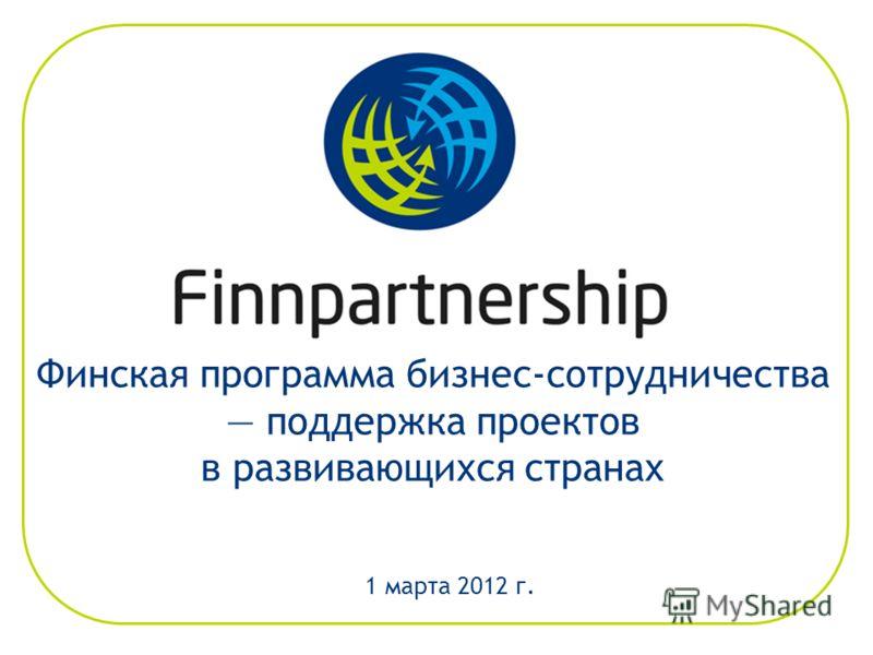 Финская программа бизнес-сотрудничества поддержка проектов в развивающихся странах 1 марта 2012 г.