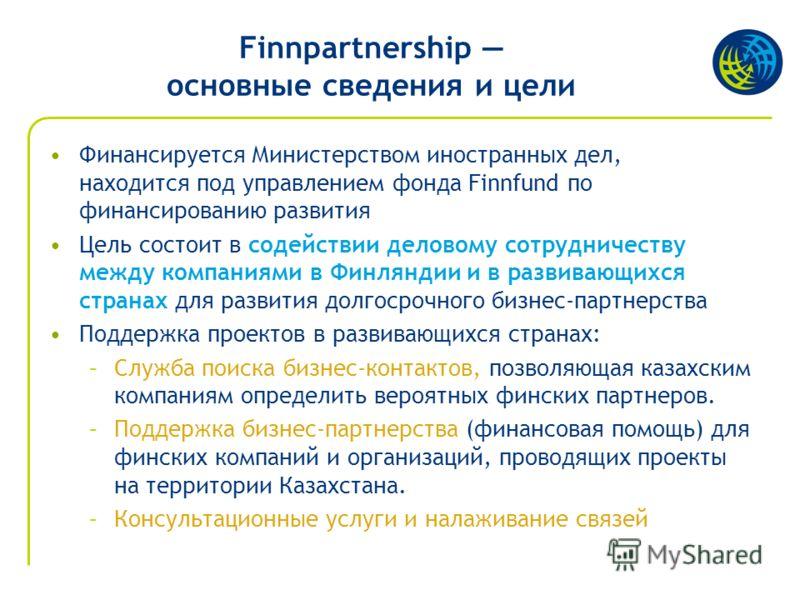 Finnpartnership основные сведения и цели Финансируется Министерством иностранных дел, находится под управлением фонда Finnfund по финансированию развития Цель состоит в содействии деловому сотрудничеству между компаниями в Финляндии и в развивающихся