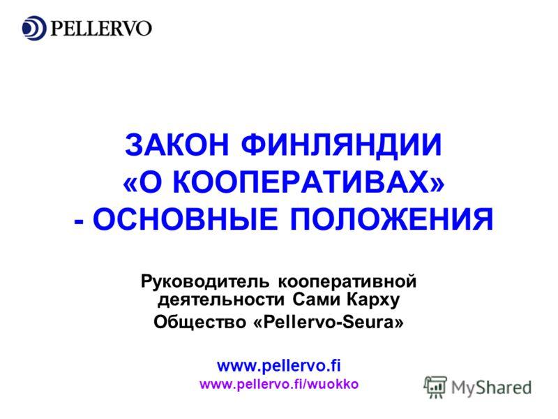 ЗАКОН ФИНЛЯНДИИ «О КООПЕРАТИВАХ» - ОСНОВНЫЕ ПОЛОЖЕНИЯ Руководитель кооперативной деятельности Сами Карху Общество «Pellervo-Seura» www.pellervo.fi www.pellervo.fi/wuokko