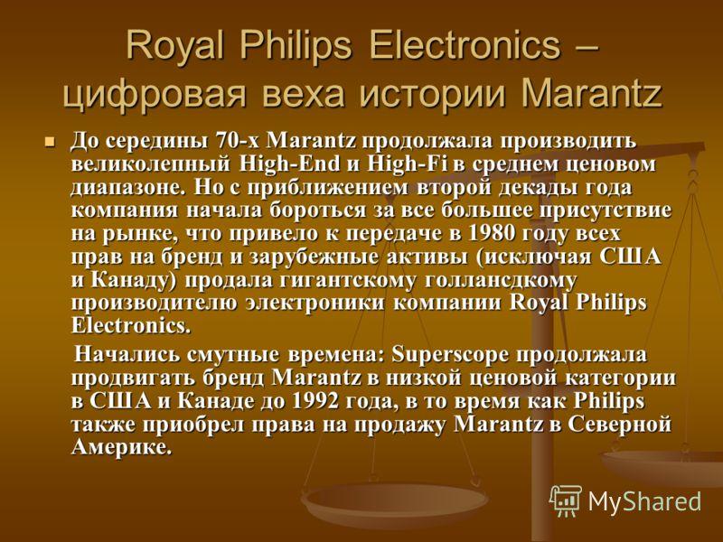 Royal Philips Electronics – цифровая веха истории Marantz До середины 70-х Marantz продолжала производить великолепный High-End и High-Fi в среднем ценовом диапазоне. Но с приближением второй декады года компания начала бороться за все большее присут