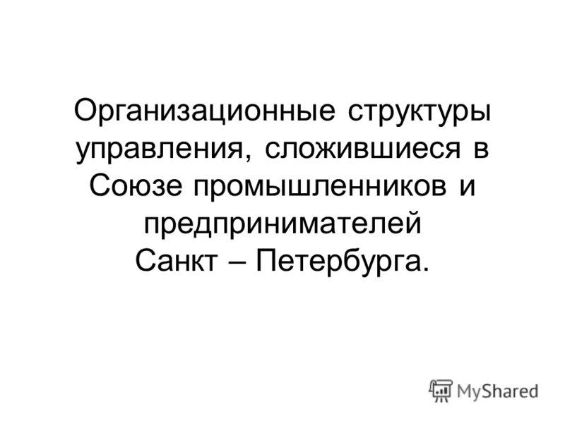 Организационные структуры управления, сложившиеся в Союзе промышленников и предпринимателей Санкт – Петербурга.