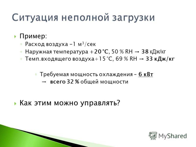 Пример: Расход воздуха -1 м 3 /сек Наружная температура +20 °C, 50 % RH 38 кДж/кг Темп.входящего воздуха+15 °C, 69 % RH 33 кДж/кг Требуемая мощность охлаждения – 6 кВт всего 32 % общей мощности Как этим можно управлять?