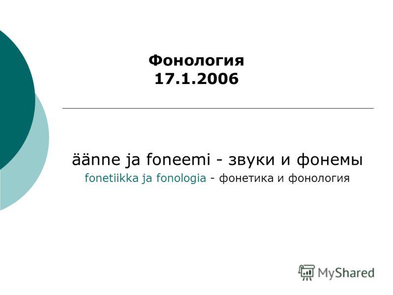 äänne ja foneemi - звуки и фонемы fonetiikka ja fonologia - фонетика и фонология Фонология 17.1.2006