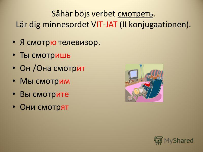 Såhär böjs verbet cмотреть. Lär dig minnesordet VIT-JAT (II konjugaationen). Я смотрю телевизор. Ты смотришь Он /Она смотрит Мы смотрим Вы смотрите Они смотрят