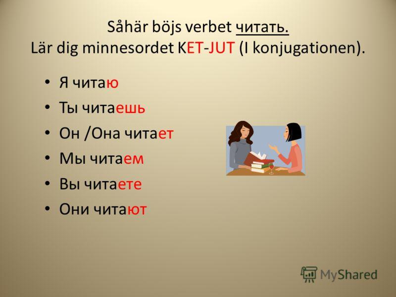 Såhär böjs verbet читать. Lär dig minnesordet KET-JUT (I konjugationen). Я читаю Ты читаешь Он /Она читает Мы читаем Вы читаете Они читают