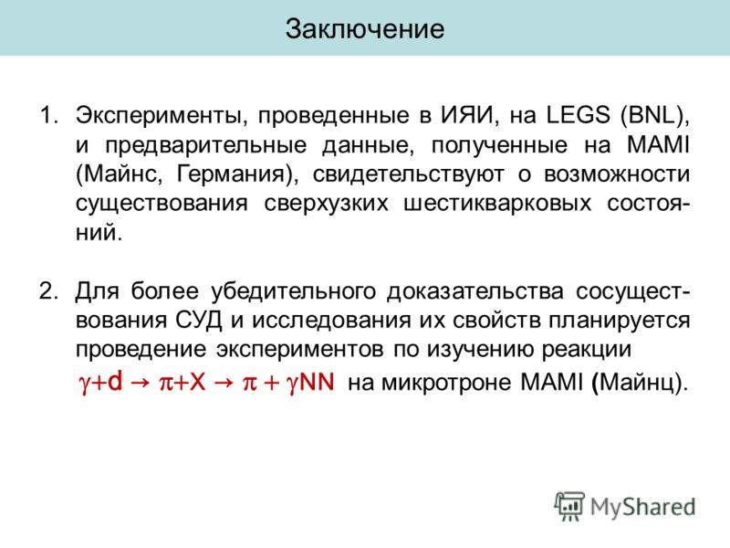 Заключение 1.Эксперименты, проведенные в ИЯИ, на LEGS (BNL), и предварительные данные, полученные на MAMI (Майнс, Германия), свидетельствуют о возможности существования сверхузких шестикварковых состоя- ний. 2.Для более убедительного доказательства с