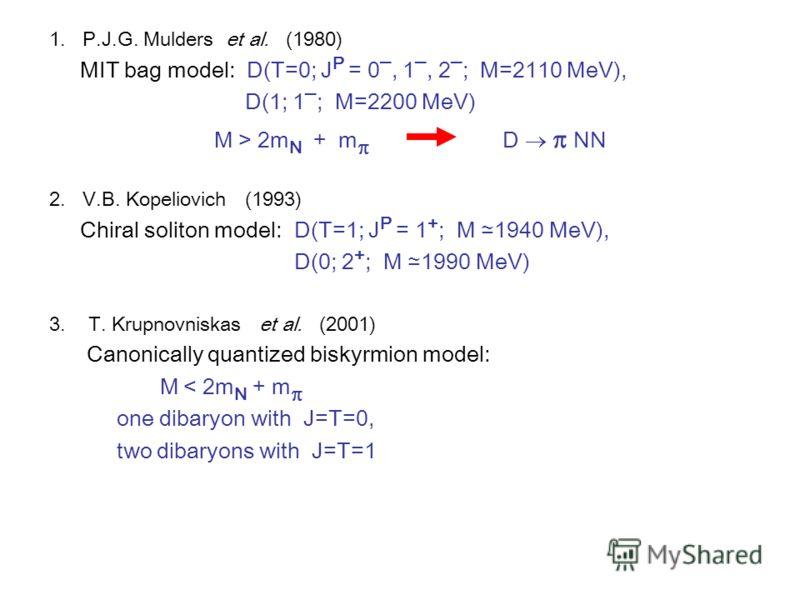 1. P.J.G. Mulders et al. (1980) MIT bag model: D(T=0; J P = 0, 1, 2 ; M=2110 MeV), D(1; 1 ; M=2200 MeV) M > 2m N + m D NN 2. V.B. Kopeliovich (1993) Chiral soliton model: D(T=1; J P = 1 + ; M 1940 MeV), D(0; 2 + ; M 1990 MeV) 3. T. Krupnovniskas et a